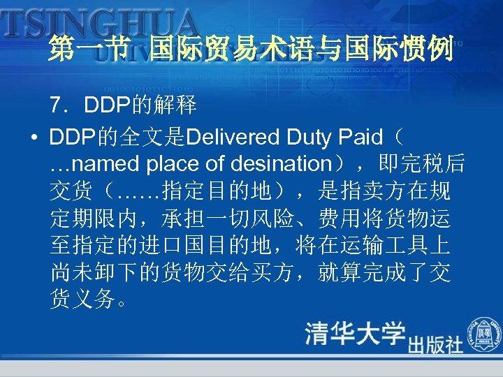 第一节 国际贸易术语与国际惯例 7.DDP的解释 • DDP的全文是Delivered Duty Paid( …named place of desination),即完税后 交货(……指定目的地),是指卖方在规 定期限内,承担一切风险、费用将货物运 至指定的进口国目的地,将在运输
