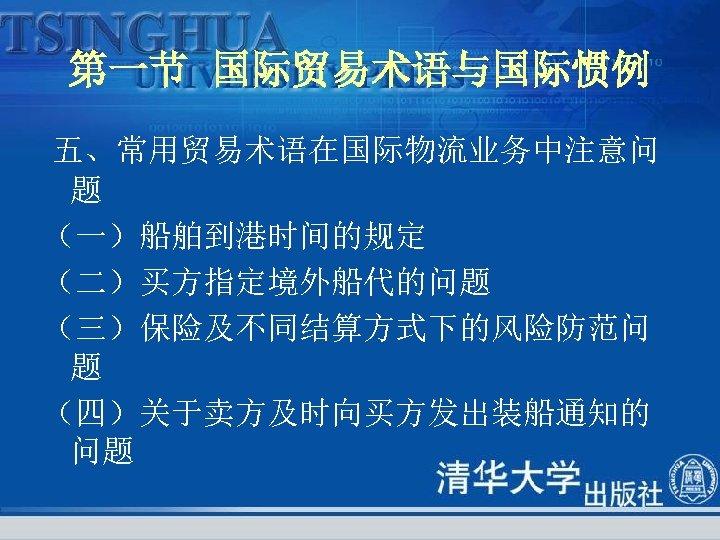 第一节 国际贸易术语与国际惯例 五、常用贸易术语在国际物流业务中注意问 题 (一)船舶到港时间的规定 (二)买方指定境外船代的问题 (三)保险及不同结算方式下的风险防范问 题 (四)关于卖方及时向买方发出装船通知的 问题