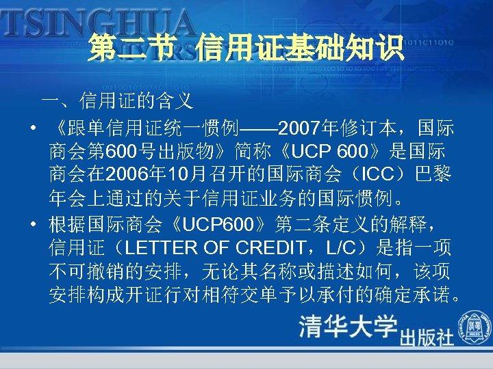 第二节 信用证基础知识 一、信用证的含义 • 《跟单信用证统一惯例—— 2007年修订本,国际 商会第 600号出版物》简称《UCP 600》是国际 商会在 2006年 10月召开的国际商会(ICC)巴黎 年会上通过的关于信用证业务的国际惯例。 •