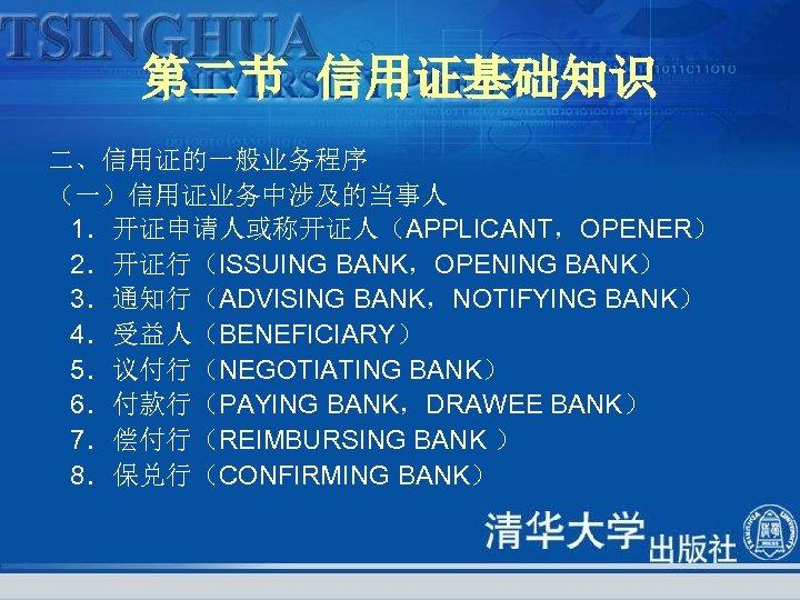 第二节 信用证基础知识 二、信用证的一般业务程序 (一)信用证业务中涉及的当事人 1.开证申请人或称开证人(APPLICANT,OPENER) 2.开证行(ISSUING BANK,OPENING BANK) 3.通知行(ADVISING BANK,NOTIFYING BANK) 4.受益人(BENEFICIARY) 5.议付行(NEGOTIATING BANK)