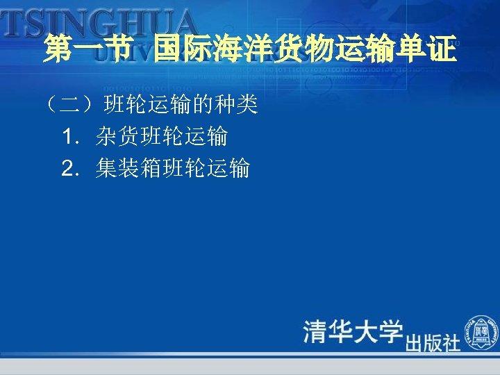 第一节 国际海洋货物运输单证 (二)班轮运输的种类 1.杂货班轮运输 2.集装箱班轮运输