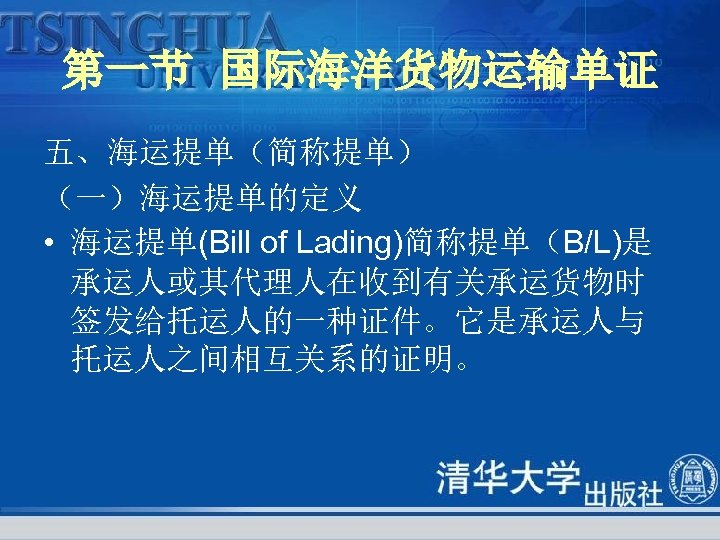 第一节 国际海洋货物运输单证 五、海运提单(简称提单) (一)海运提单的定义 • 海运提单(Bill of Lading)简称提单(B/L)是 承运人或其代理人在收到有关承运货物时 签发给托运人的一种证件。它是承运人与 托运人之间相互关系的证明。