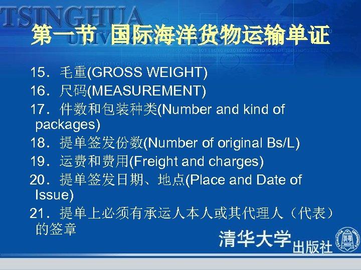 第一节 国际海洋货物运输单证 15.毛重(GROSS WEIGHT) 16.尺码(MEASUREMENT) 17.件数和包装种类(Number and kind of packages) 18.提单签发份数(Number of original Bs/L)