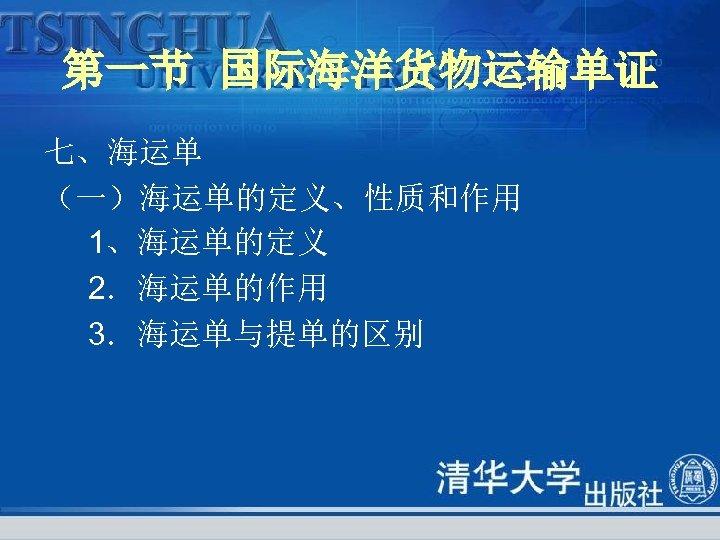 第一节 国际海洋货物运输单证 七、海运单 (一)海运单的定义、性质和作用 1、海运单的定义 2.海运单的作用 3.海运单与提单的区别