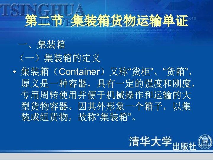 """第二节 集装箱货物运输单证 一、集装箱 (一)集装箱的定义 • 集装箱(Container)又称""""货柜""""、""""货箱"""", 原义是一种容器,具有一定的强度和刚度, 专用周转使用并便于机械操作和运输的大 型货物容器。因其外形象一个箱子,以集 装成组货物,故称""""集装箱""""。"""