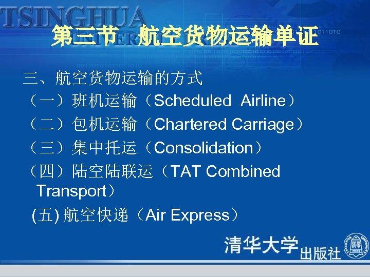 第三节 航空货物运输单证 三、航空货物运输的方式 (一)班机运输(Scheduled Airline) (二)包机运输(Chartered Carriage) (三)集中托运(Consolidation) (四)陆空陆联运(TAT Combined Transport) (五) 航空快递(Air Express)