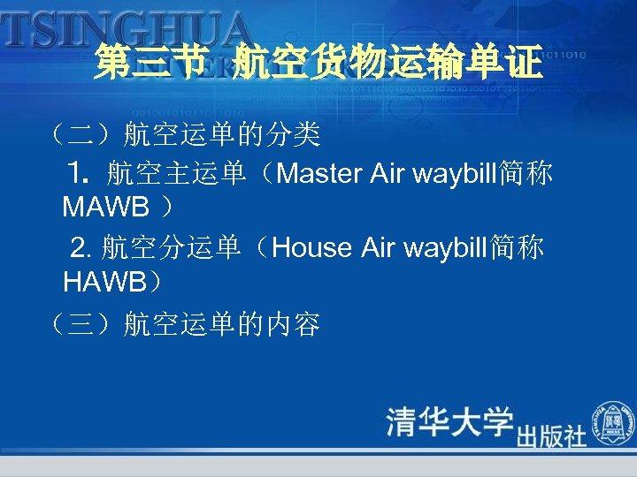 第三节 航空货物运输单证 (二)航空运单的分类 ⒈ 航空主运单(Master Air waybill简称 MAWB ) 2. 航空分运单(House Air waybill简称 HAWB)