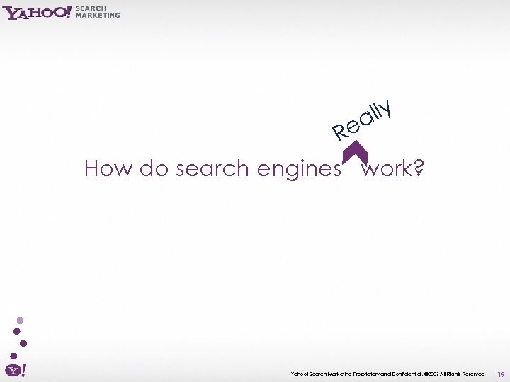 lly a Re How do search engines work? Yahoo! Search Marketing Proprietary and Confidential.