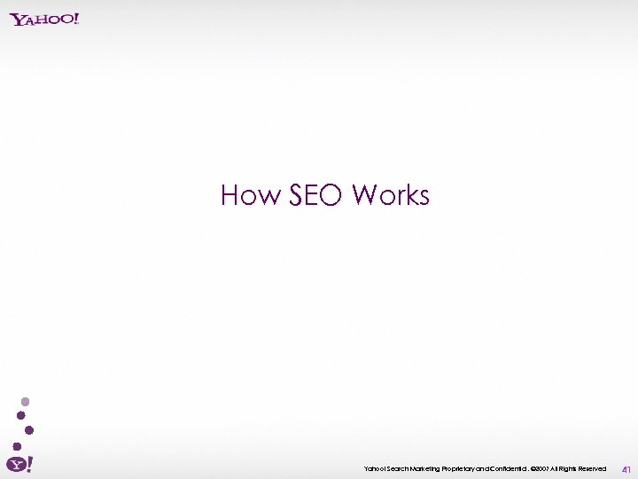 How SEO Works Yahoo! Search Marketing Proprietary and Confidential. © 2007 All Rights Reserved