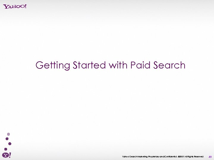 Getting Started with Paid Search Yahoo! Search Marketing Proprietary and Confidential. © 2007 All