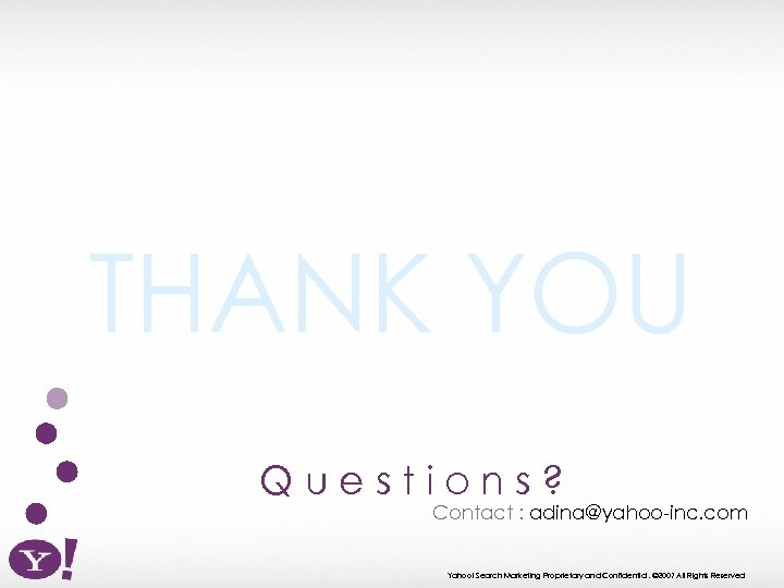 THANK YOU Questions? Contact : adina@yahoo-inc. com Yahoo! Search Marketing Proprietary and Confidential. ©