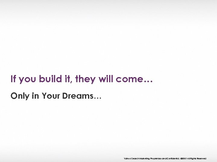 If you build it, they will come… Only in Your Dreams… Yahoo! Search Marketing