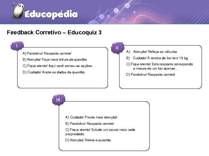 Feedback Corretivo – Educoquiz 3 I II A) Parabéns! Resposta correta! A) Atenção! Refaça