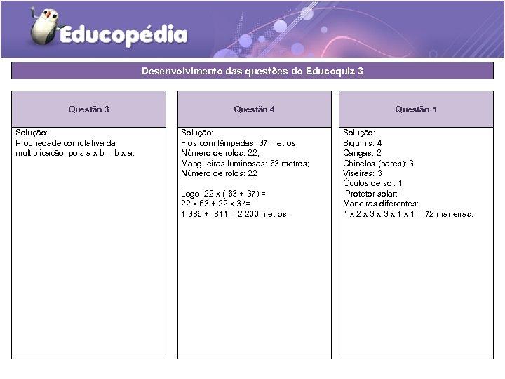 Desenvolvimento das questões do Educoquiz 3 Questão 3 Solução: Propriedade comutativa da multiplicação, pois
