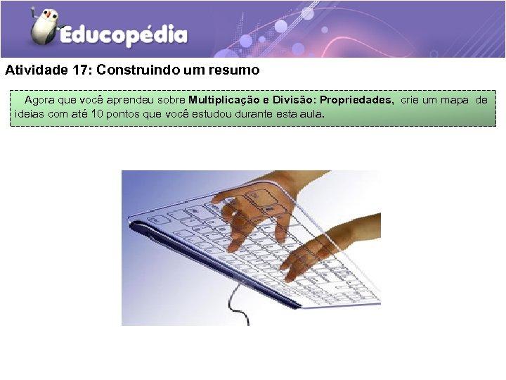 Atividade 17: Construindo um resumo Agora que você aprendeu sobre Multiplicação e Divisão: Propriedades,