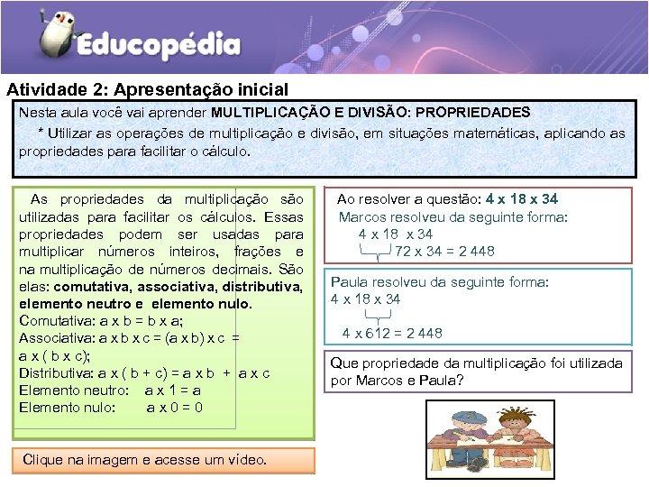 Atividade 2: Apresentação inicial Nesta aula você vai aprender MULTIPLICAÇÃO E DIVISÃO: PROPRIEDADES *