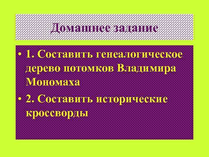Домашнее задание • 1. Составить генеалогическое дерево потомков Владимира Мономаха • 2. Составить исторические