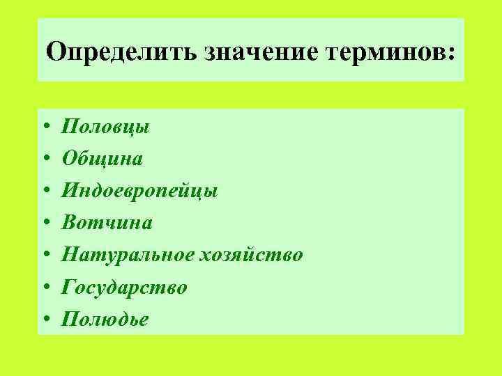 Определить значение терминов: • • Половцы Община Индоевропейцы Вотчина Натуральное хозяйство Государство Полюдье