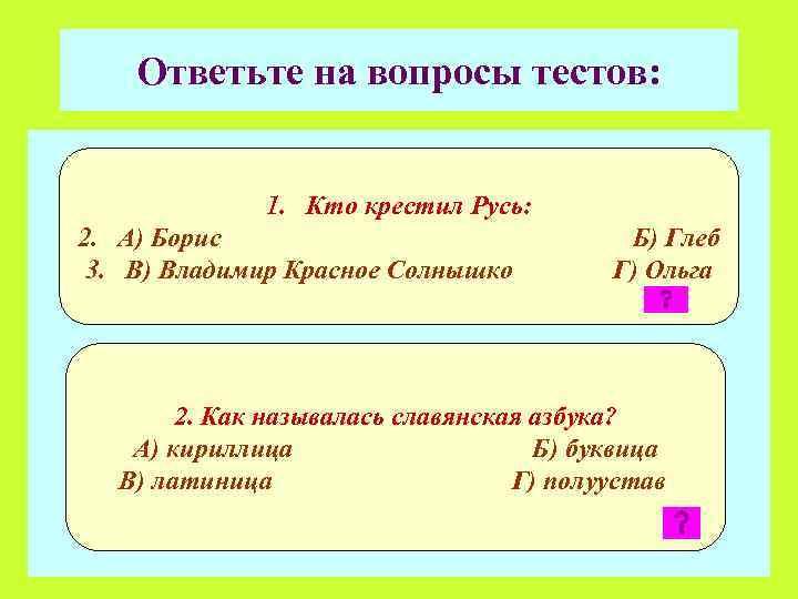 Ответьте на вопросы тестов: 1. Кто крестил Русь: 2. А) Борис 3. В) Владимир