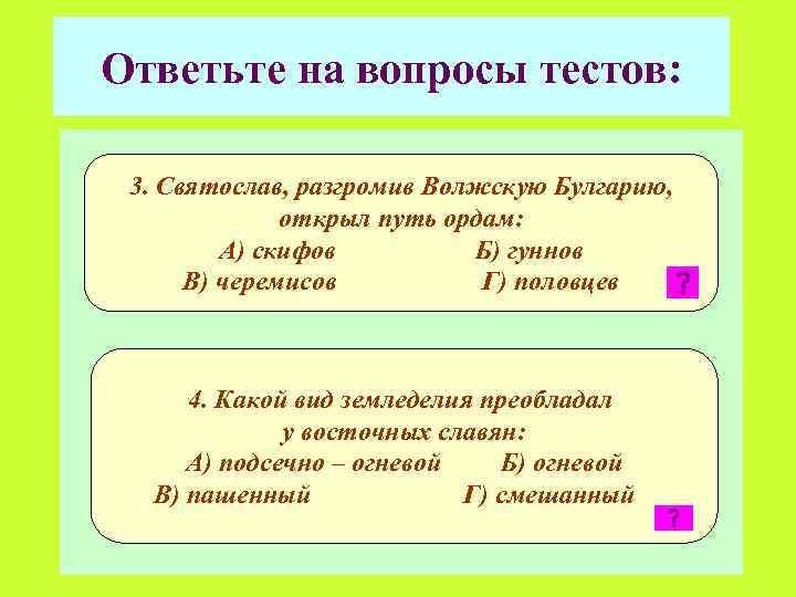 Ответьте на вопросы тестов: 3. Святослав, разгромив Волжскую Булгарию, открыл путь ордам: А) скифов