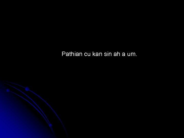 Pathian cu kan sin ah a um.
