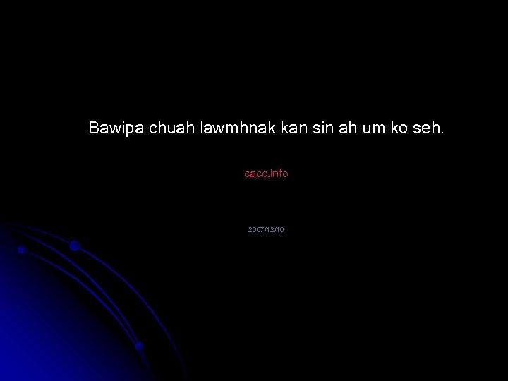 Bawipa chuah lawmhnak kan sin ah um ko seh. cacc. info 2007/12/16