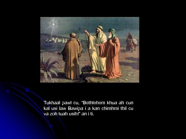 "Tukhaal pawl cu, ""Bethlehem khua ah cun kal usi law Bawipa i a kan"