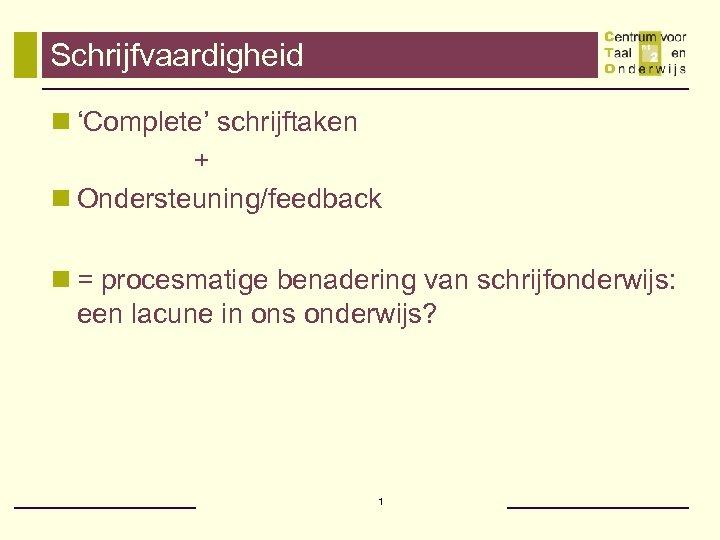 Schrijfvaardigheid n 'Complete' schrijftaken + n Ondersteuning/feedback n = procesmatige benadering van schrijfonderwijs: een