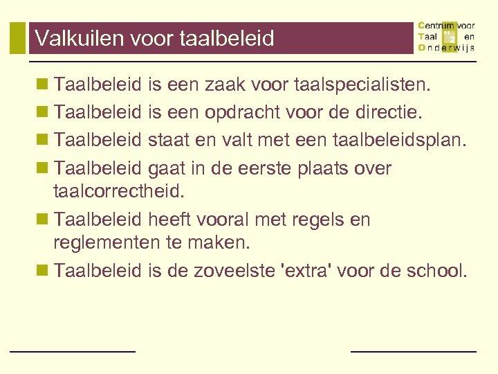 Valkuilen voor taalbeleid n Taalbeleid is een zaak voor taalspecialisten. n Taalbeleid is een