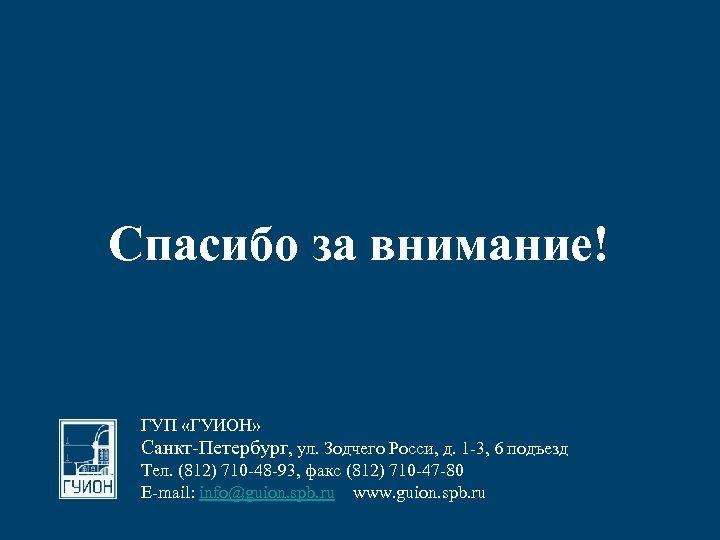 Спасибо за внимание! ГУП «ГУИОН» Санкт-Петербург, ул. Зодчего Росси, д. 1 -3, 6 подъезд