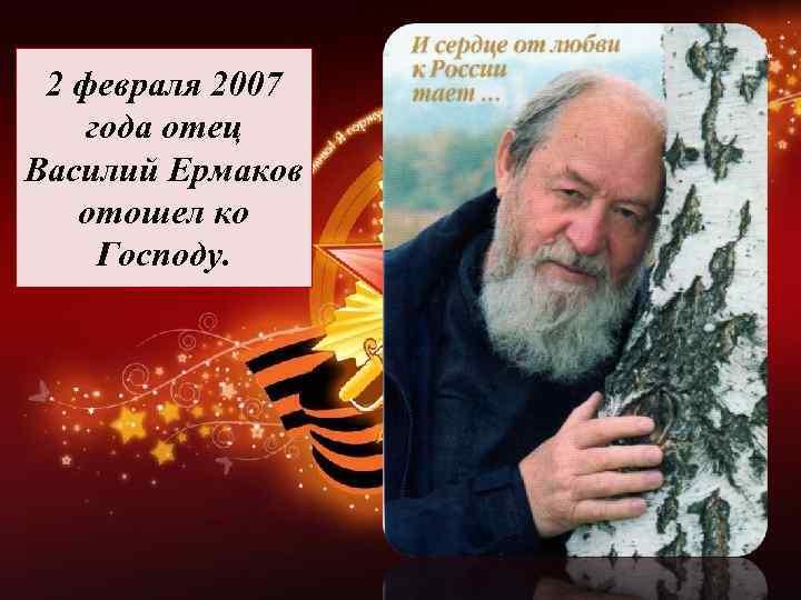 2 февраля 2007 года отец Василий Ермаков отошел ко Господу.