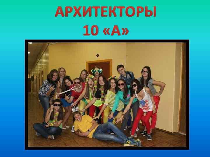 АРХИТЕКТОРЫ 10 «А»
