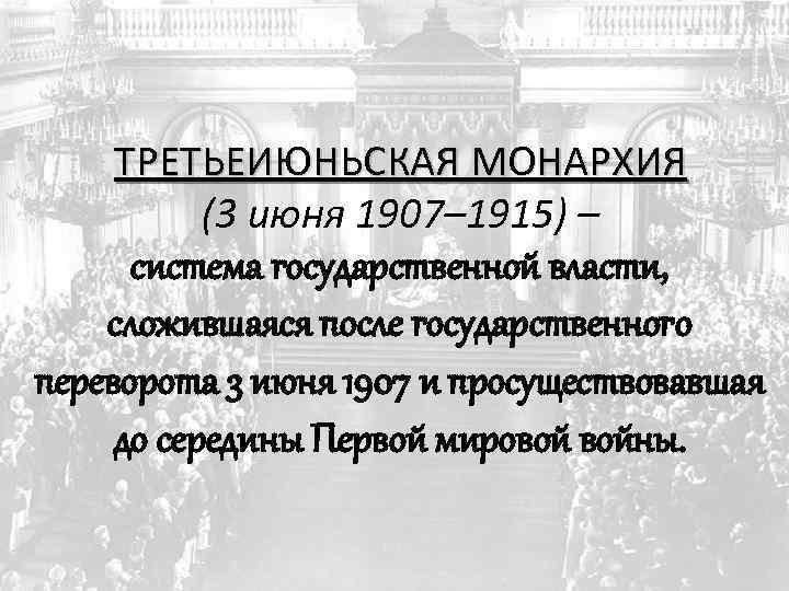 ТРЕТЬЕИЮНЬСКАЯ МОНАРХИЯ (3 июня 1907– 1915) – система государственной власти, сложившаяся после государственного переворота