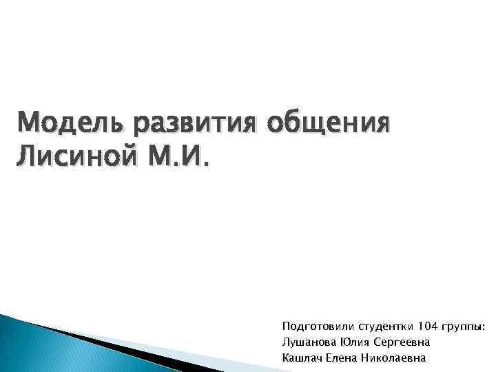 Модель развития общения Лисиной М. И. Подготовили студентки 104 группы: Лушанова Юлия Сергеевна Кашлач