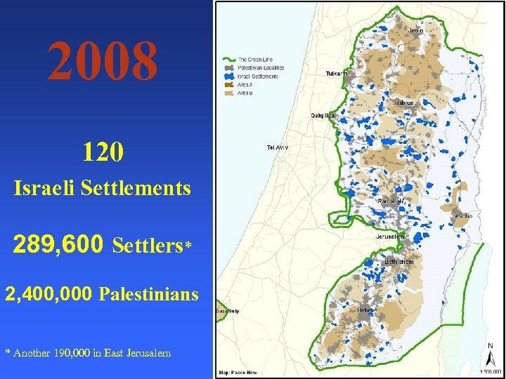 2008 120 Israeli Settlements 289, 600 Settlers* 2, 400, 000 Palestinians * Another 190,