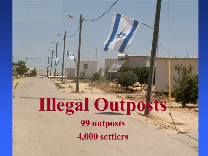 Illegal Outposts 99 outposts 4, 000 settlers