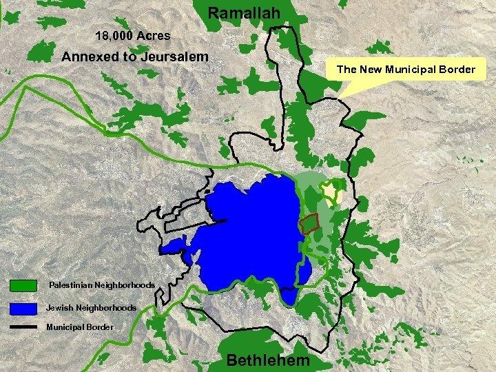 Ramallah 18, 000 Acres Annexed to Jeursalem The New Municipal Border Palestinian Neighborhoods Jewish