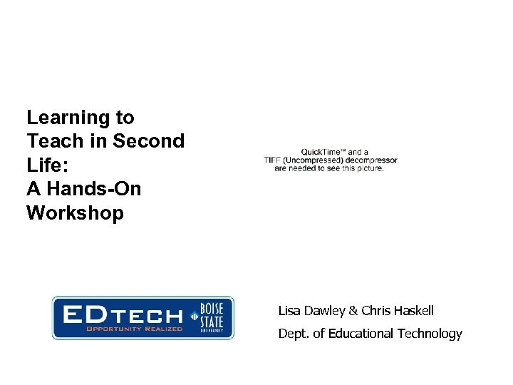 Learning to Teach in Second Life: A Hands-On Workshop Lisa Dawley & Chris Haskell