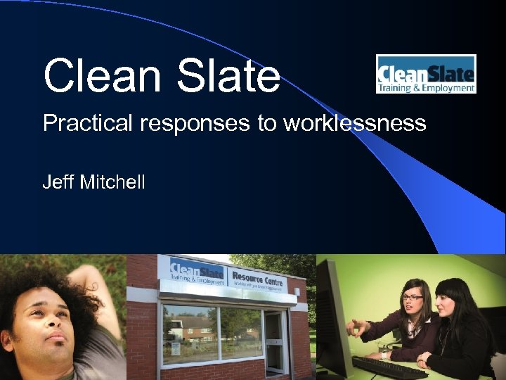 Clean Slate Practical responses to worklessness Jeff Mitchell