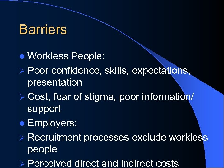 Barriers l Workless People: Ø Poor confidence, skills, expectations, presentation Ø Cost, fear of