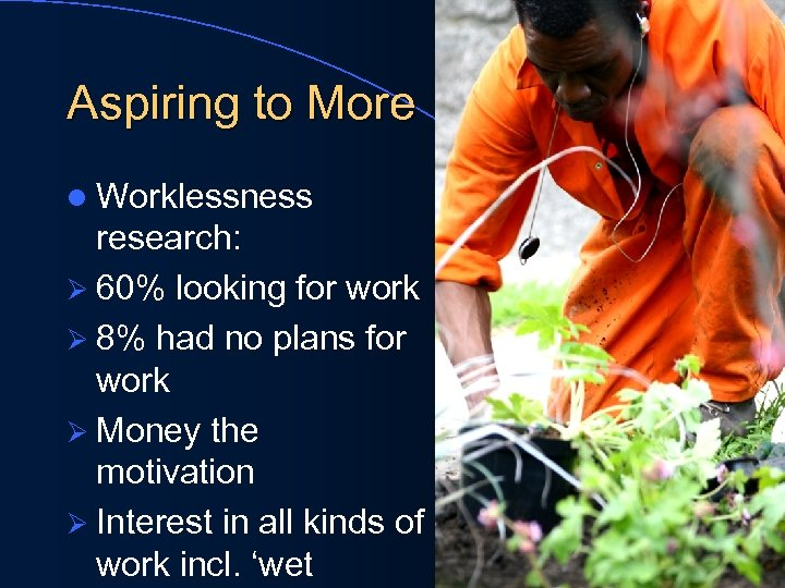 Aspiring to More l Worklessness research: Ø 60% looking for work Ø 8% had