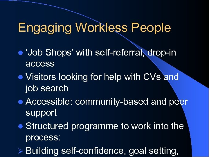 Engaging Workless People l 'Job Shops' with self-referral, drop-in access l Visitors looking for