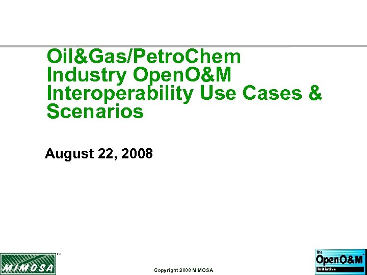 Oil&Gas/Petro. Chem Industry Open. O&M Interoperability Use Cases & Scenarios August 22, 2008 Copyright