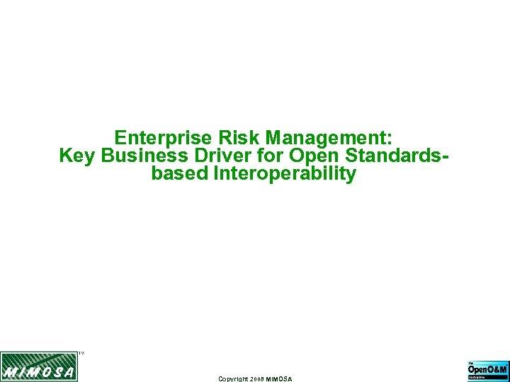 Enterprise Risk Management: Key Business Driver for Open Standardsbased Interoperability Copyright 2008 MIMOSA
