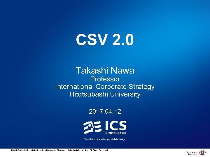 CSV 2. 0 Takashi Nawa Professor International Corporate Strategy Hitotsubashi University 2017. 04. 12