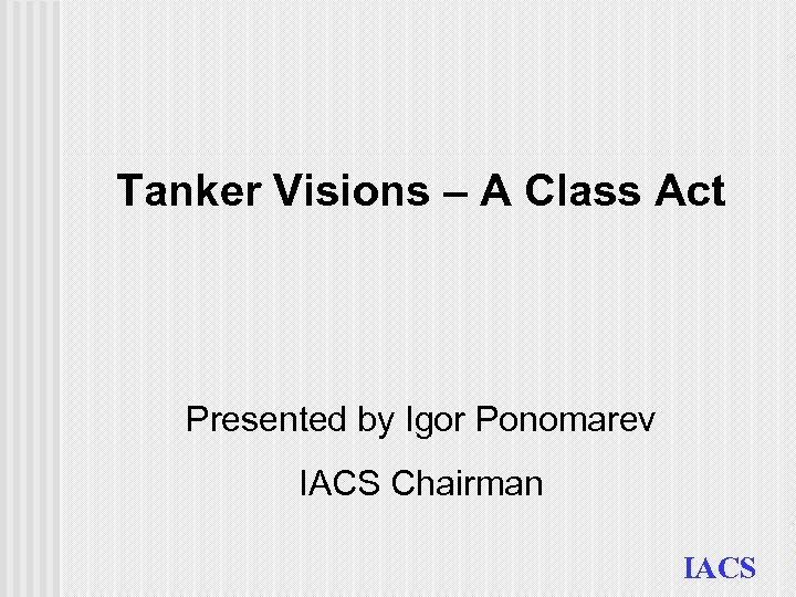 Tanker Visions – A Class Act Presented by Igor Ponomarev IACS Chairman IACS