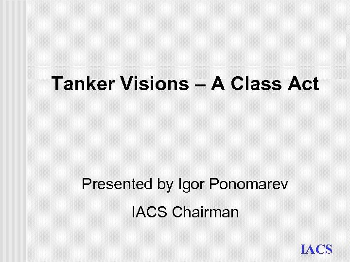 Tanker Visions – A Class Act Presented by Igor Ponomarev IACS Chairman IACS