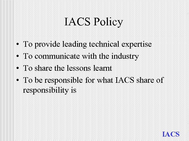 IACS Policy • • To provide leading technical expertise To communicate with the industry