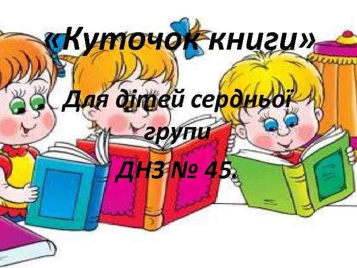 «Куточок книги» Для дітей сердньої групи ДНЗ № 45.