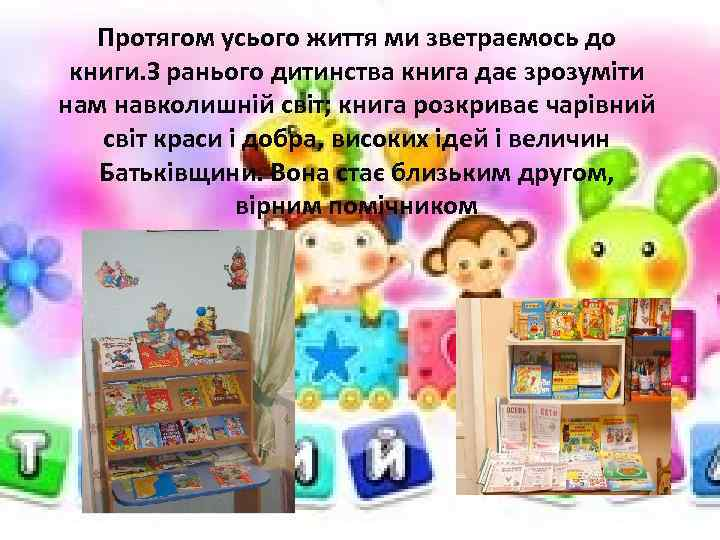 Протягом усього життя ми зветраємось до книги. З ранього дитинства книга дає зрозуміти нам